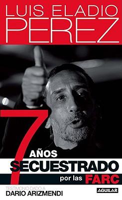 7 anos secuestrado por las FARC/ 7 Years Kidnapped by the FARC By Perez, Luis Eladio/ Arizmendi, Dario
